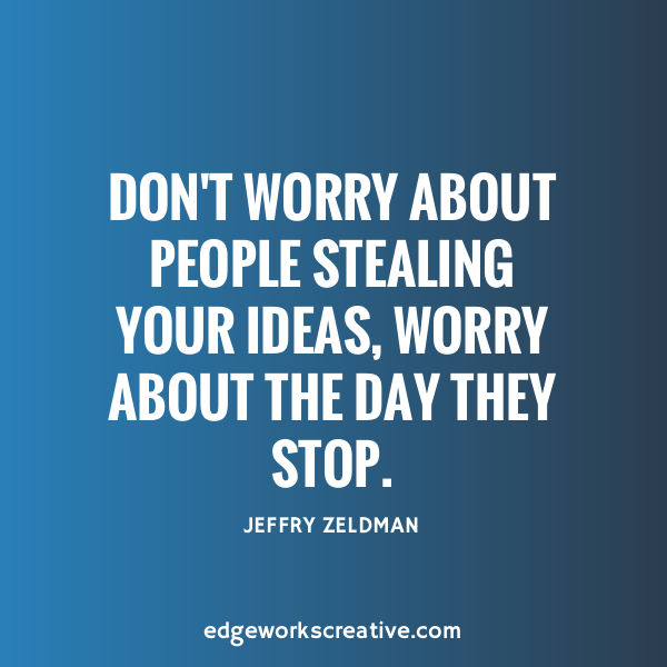 don't worry about people stealing your ideas, worry about the day they stop